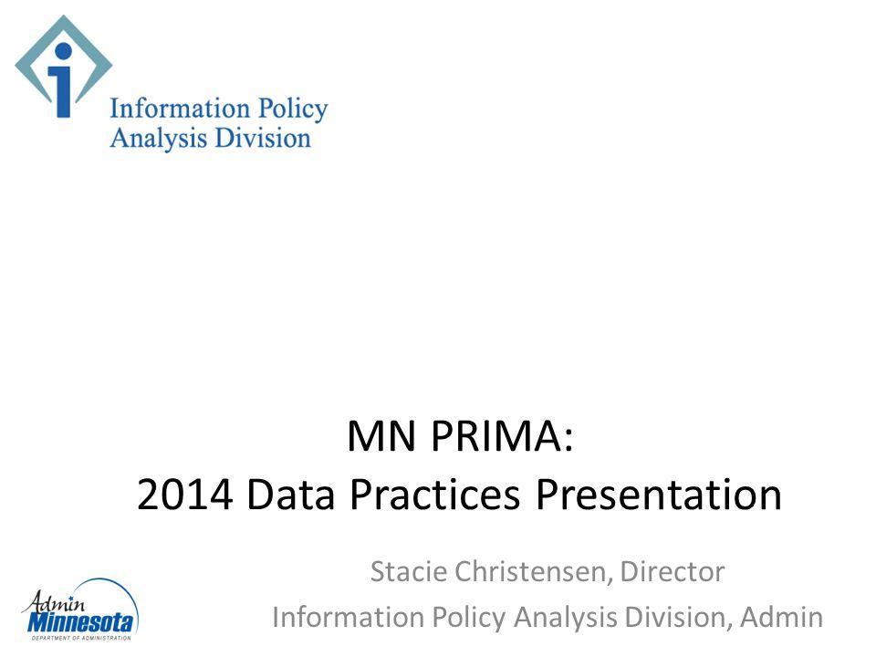 MN PRIMA: 2014 Data Practices Presentation Stacie Christensen, Director Information Policy Analysis Division, Admin
