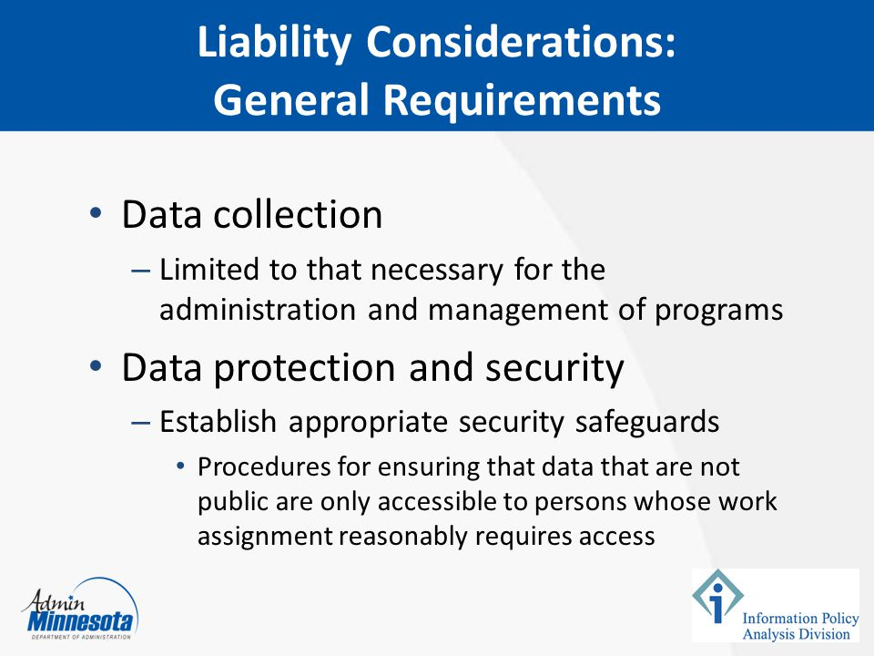 Liability Considerations: General Requirements Data collection – Limited to that necessary for the administration and management of programs Data protection and security – Establish appropriate security safeguards Procedures for ensuring that data that are not public are only accessible to persons whose work assignment reasonably requires access