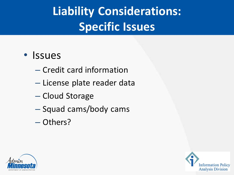 Liability Considerations: Specific Issues Issues – Credit card information – License plate reader data – Cloud Storage – Squad cams/body cams – Others