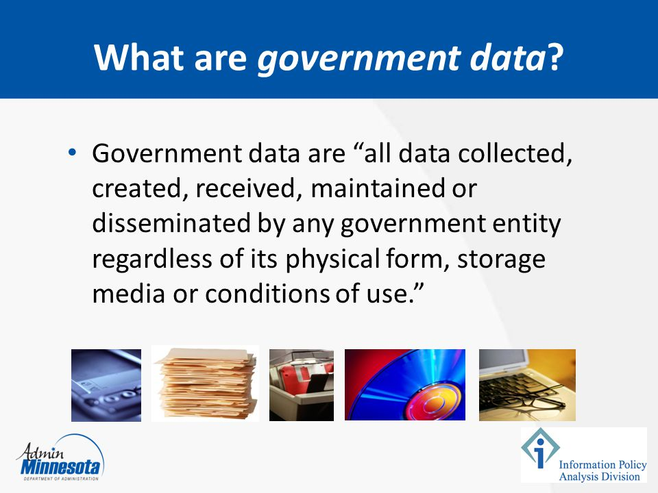 """What are government data? Government data are """"all data collected, created, received, maintained or disseminated by any government entity regardless o"""