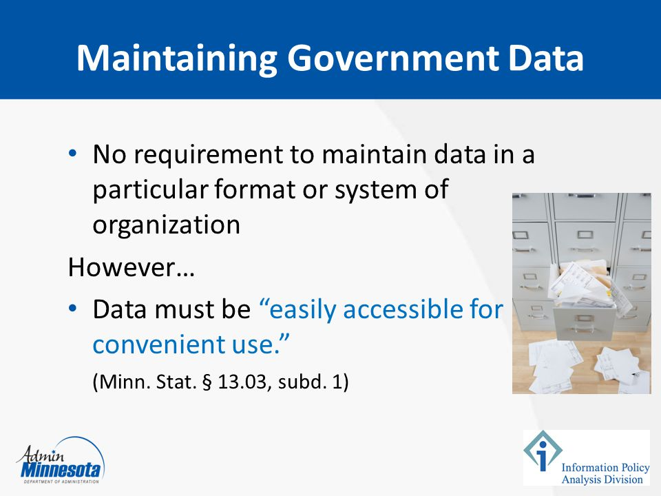 """Maintaining Government Data No requirement to maintain data in a particular format or system of organization However… Data must be """"easily accessible"""