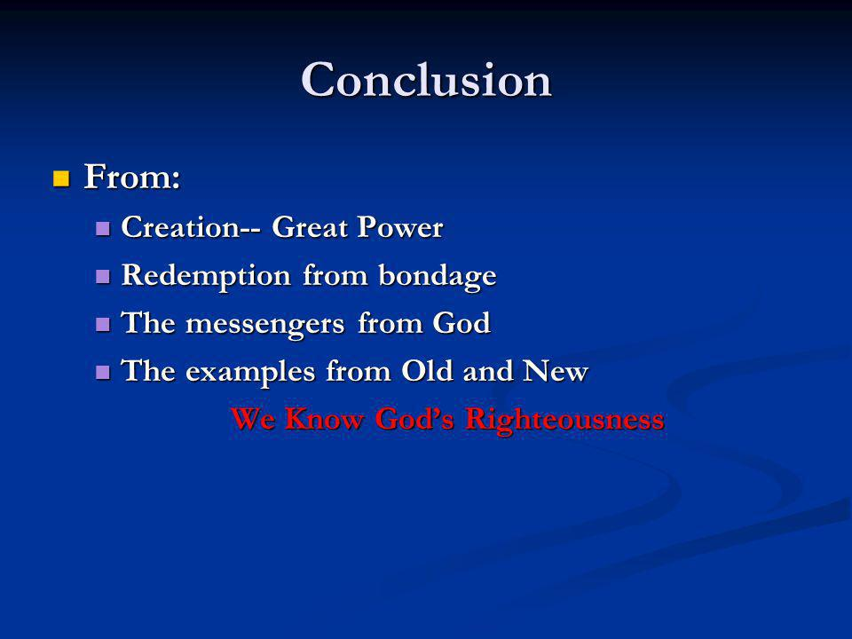 Conclusion From: From: Creation-- Great Power Creation-- Great Power Redemption from bondage Redemption from bondage The messengers from God The messengers from God The examples from Old and New The examples from Old and New We Know God's Righteousness