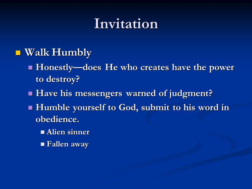 Invitation Walk Humbly Walk Humbly Honestly—does He who creates have the power to destroy.