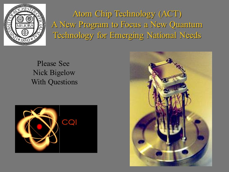 Atom Chip Technology (ACT) A New Program to Focus a New Quantum Technology for Emerging National Needs CQI Please See Nick Bigelow With Questions