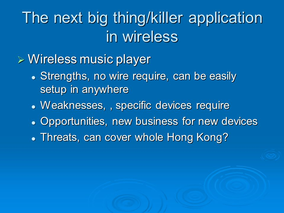 The next big thing/killer application in wireless  Wireless music player Strengths, no wire require, can be easily setup in anywhere Strengths, no wire require, can be easily setup in anywhere Weaknesses,, specific devices require Weaknesses,, specific devices require Opportunities, new business for new devices Opportunities, new business for new devices Threats, can cover whole Hong Kong.