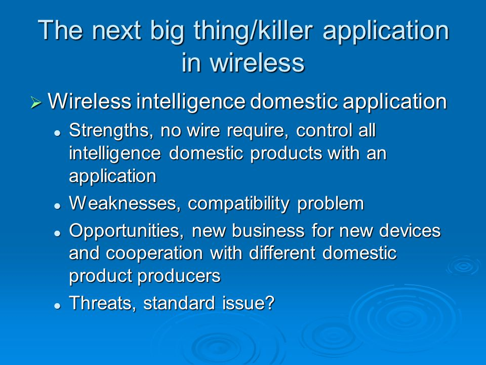 The next big thing/killer application in wireless  Wireless intelligence domestic application Strengths, no wire require, control all intelligence domestic products with an application Strengths, no wire require, control all intelligence domestic products with an application Weaknesses, compatibility problem Weaknesses, compatibility problem Opportunities, new business for new devices and cooperation with different domestic product producers Opportunities, new business for new devices and cooperation with different domestic product producers Threats, standard issue.