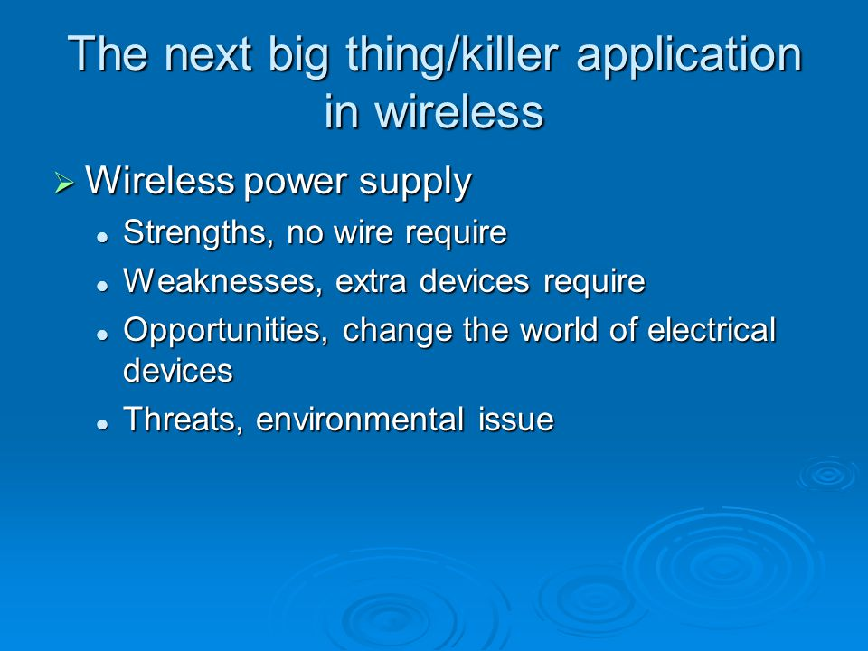 The next big thing/killer application in wireless  Wireless power supply Strengths, no wire require Strengths, no wire require Weaknesses, extra devices require Weaknesses, extra devices require Opportunities, change the world of electrical devices Opportunities, change the world of electrical devices Threats, environmental issue Threats, environmental issue