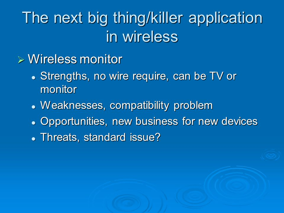 The next big thing/killer application in wireless  Wireless monitor Strengths, no wire require, can be TV or monitor Strengths, no wire require, can be TV or monitor Weaknesses, compatibility problem Weaknesses, compatibility problem Opportunities, new business for new devices Opportunities, new business for new devices Threats, standard issue.