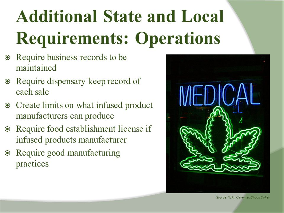  Require business records to be maintained  Require dispensary keep record of each sale  Create limits on what infused product manufacturers can produce  Require food establishment license if infused products manufacturer  Require good manufacturing practices Additional State and Local Requirements: Operations Source: flickr, Caveman Chuck Coker