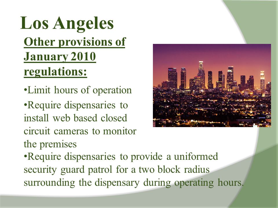 Los Angeles Other provisions of January 2010 regulations: Limit hours of operation Require dispensaries to install web based closed circuit cameras to