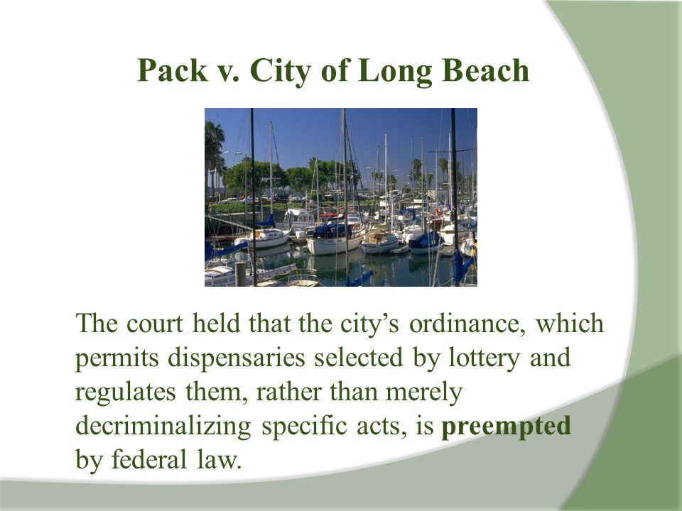 Pack v. City of Long Beach The court held that the city's ordinance, which permits dispensaries selected by lottery and regulates them, rather than me