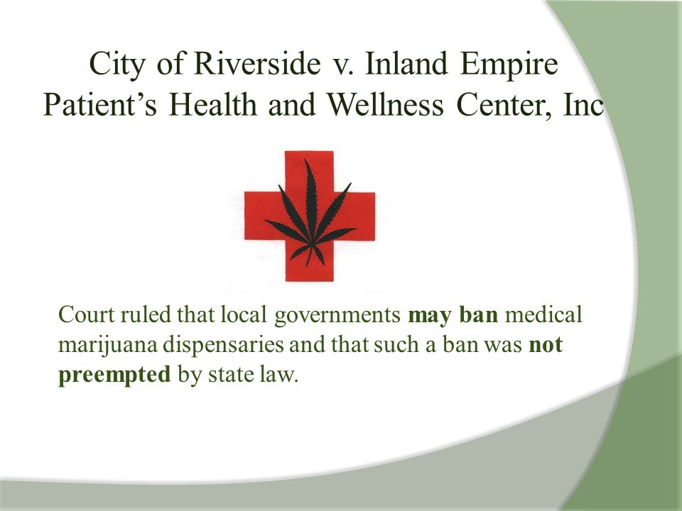 City of Riverside v. Inland Empire Patient's Health and Wellness Center, Inc Court ruled that local governments may ban medical marijuana dispensaries