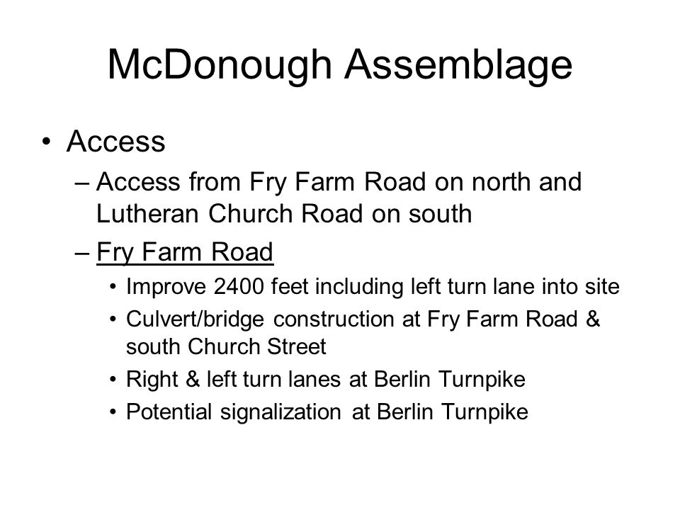 McDonough Assemblage Access –Access from Fry Farm Road on north and Lutheran Church Road on south –Fry Farm Road Improve 2400 feet including left turn lane into site Culvert/bridge construction at Fry Farm Road & south Church Street Right & left turn lanes at Berlin Turnpike Potential signalization at Berlin Turnpike