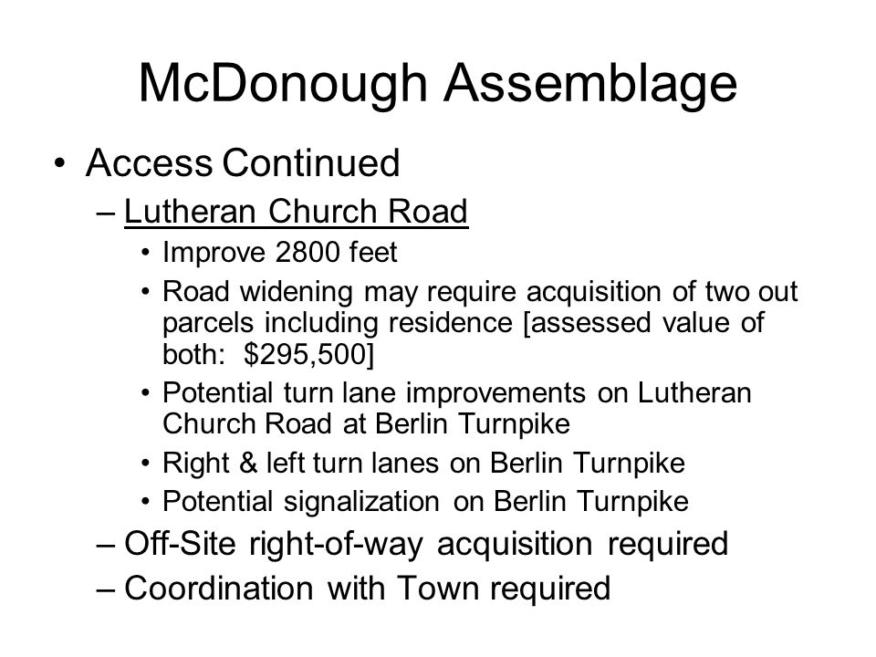 McDonough Assemblage Access Continued –Lutheran Church Road Improve 2800 feet Road widening may require acquisition of two out parcels including residence [assessed value of both: $295,500] Potential turn lane improvements on Lutheran Church Road at Berlin Turnpike Right & left turn lanes on Berlin Turnpike Potential signalization on Berlin Turnpike –Off-Site right-of-way acquisition required –Coordination with Town required