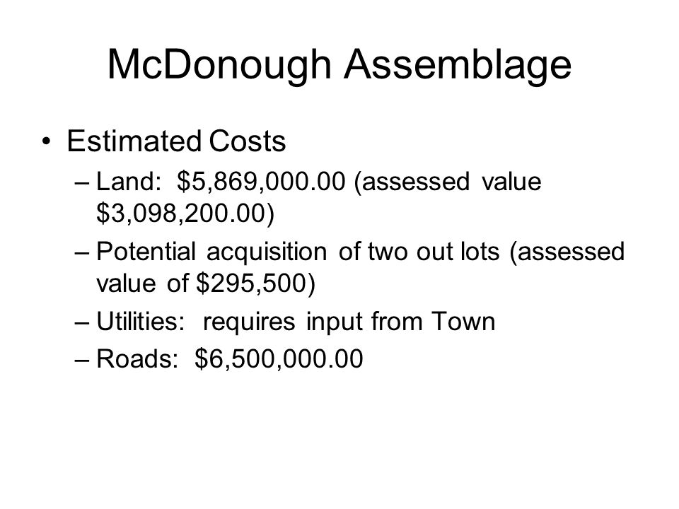 McDonough Assemblage Estimated Costs –Land: $5,869,000.00 (assessed value $3,098,200.00) –Potential acquisition of two out lots (assessed value of $295,500) –Utilities: requires input from Town –Roads: $6,500,000.00