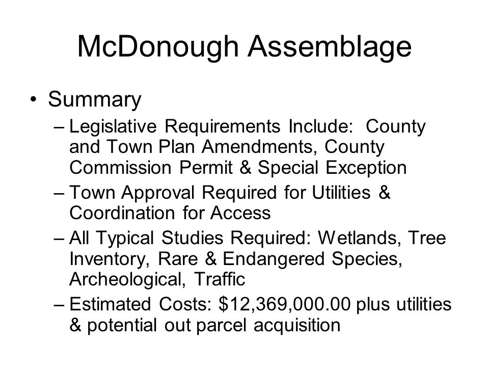 McDonough Assemblage Summary –Legislative Requirements Include: County and Town Plan Amendments, County Commission Permit & Special Exception –Town Approval Required for Utilities & Coordination for Access –All Typical Studies Required: Wetlands, Tree Inventory, Rare & Endangered Species, Archeological, Traffic –Estimated Costs: $12,369,000.00 plus utilities & potential out parcel acquisition