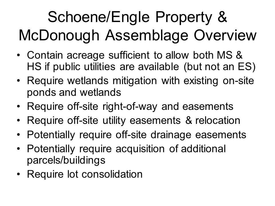 Schoene/Engle Property & McDonough Assemblage Overview Contain acreage sufficient to allow both MS & HS if public utilities are available (but not an ES) Require wetlands mitigation with existing on-site ponds and wetlands Require off-site right-of-way and easements Require off-site utility easements & relocation Potentially require off-site drainage easements Potentially require acquisition of additional parcels/buildings Require lot consolidation