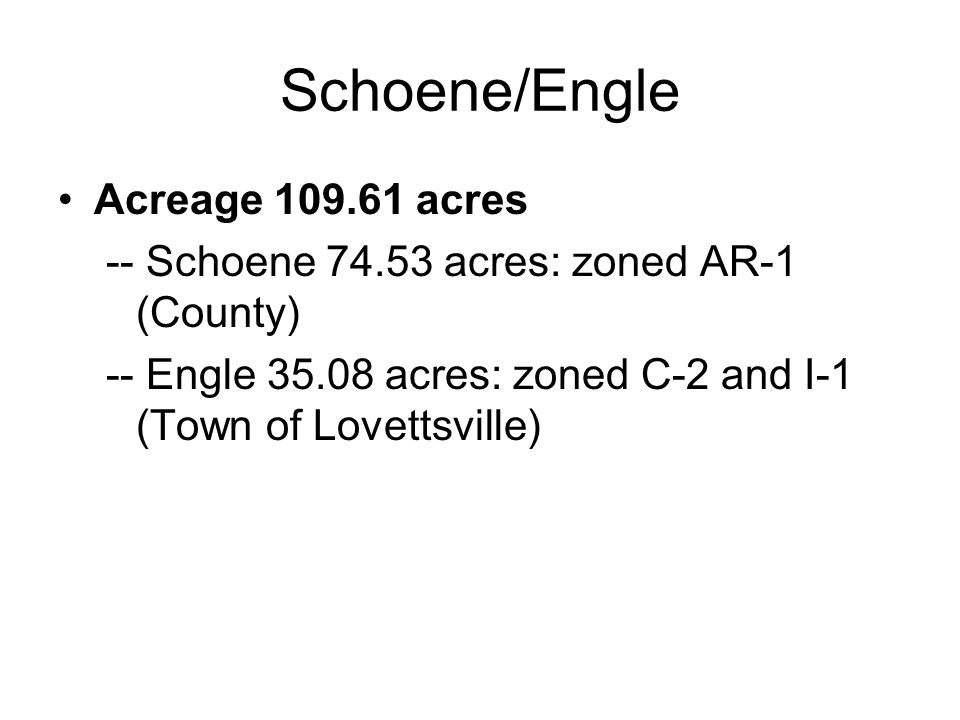 Schoene/Engle Acreage 109.61 acres -- Schoene 74.53 acres: zoned AR-1 (County) -- Engle 35.08 acres: zoned C-2 and I-1 (Town of Lovettsville)