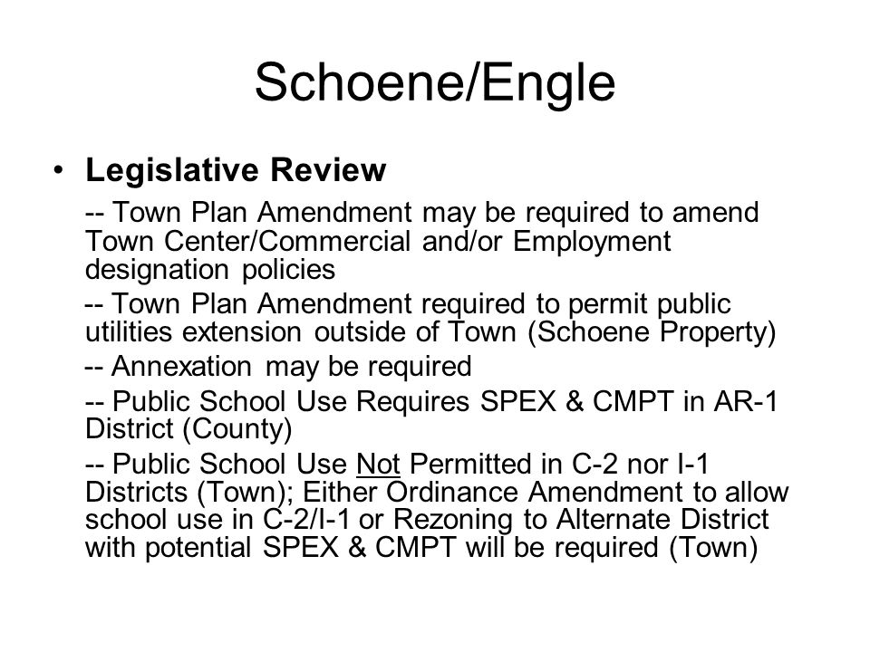 Schoene/Engle Legislative Review -- Town Plan Amendment may be required to amend Town Center/Commercial and/or Employment designation policies -- Town Plan Amendment required to permit public utilities extension outside of Town (Schoene Property) -- Annexation may be required -- Public School Use Requires SPEX & CMPT in AR-1 District (County) -- Public School Use Not Permitted in C-2 nor I-1 Districts (Town); Either Ordinance Amendment to allow school use in C-2/I-1 or Rezoning to Alternate District with potential SPEX & CMPT will be required (Town)