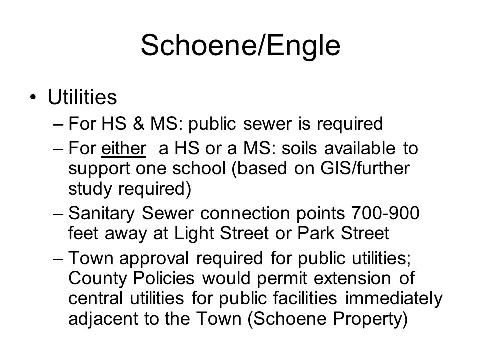 Schoene/Engle Utilities –For HS & MS: public sewer is required –For either a HS or a MS: soils available to support one school (based on GIS/further study required) –Sanitary Sewer connection points 700-900 feet away at Light Street or Park Street –Town approval required for public utilities; County Policies would permit extension of central utilities for public facilities immediately adjacent to the Town (Schoene Property)