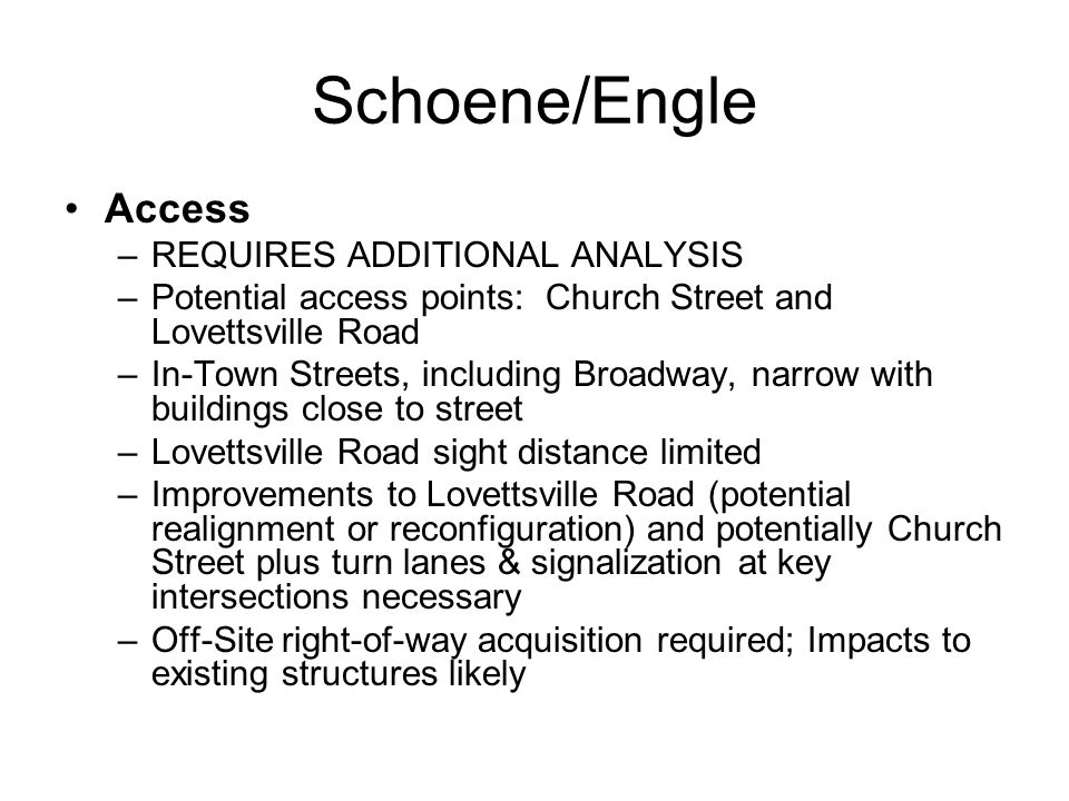 Schoene/Engle Access –REQUIRES ADDITIONAL ANALYSIS –Potential access points: Church Street and Lovettsville Road –In-Town Streets, including Broadway, narrow with buildings close to street –Lovettsville Road sight distance limited –Improvements to Lovettsville Road (potential realignment or reconfiguration) and potentially Church Street plus turn lanes & signalization at key intersections necessary –Off-Site right-of-way acquisition required; Impacts to existing structures likely