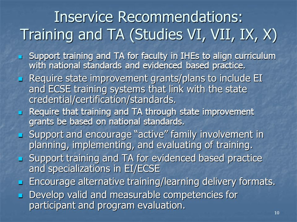 10 Inservice Recommendations: Training and TA (Studies VI, VII, IX, X) Support training and TA for faculty in IHEs to align curriculum with national standards and evidenced based practice.