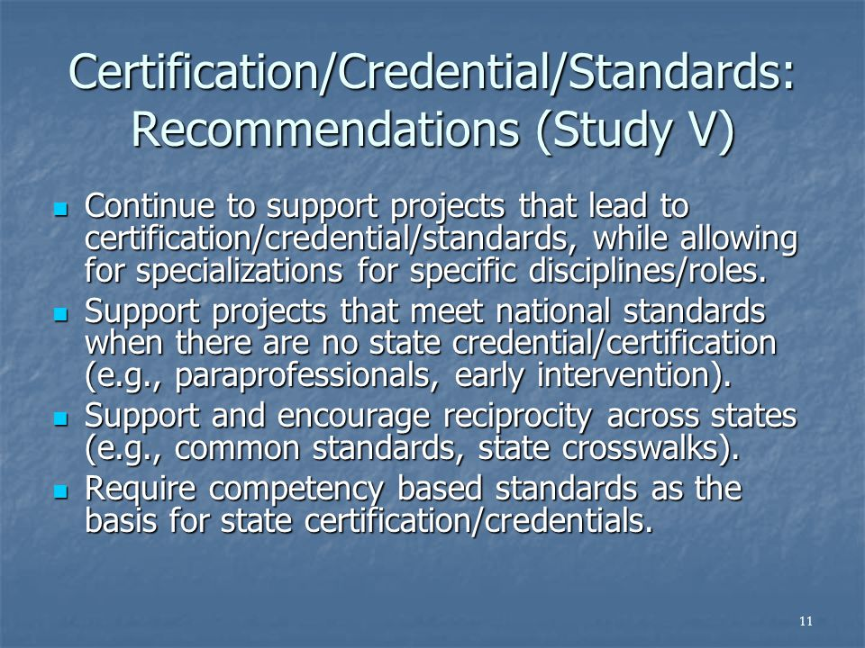 11 Certification/Credential/Standards: Recommendations (Study V) Continue to support projects that lead to certification/credential/standards, while allowing for specializations for specific disciplines/roles.