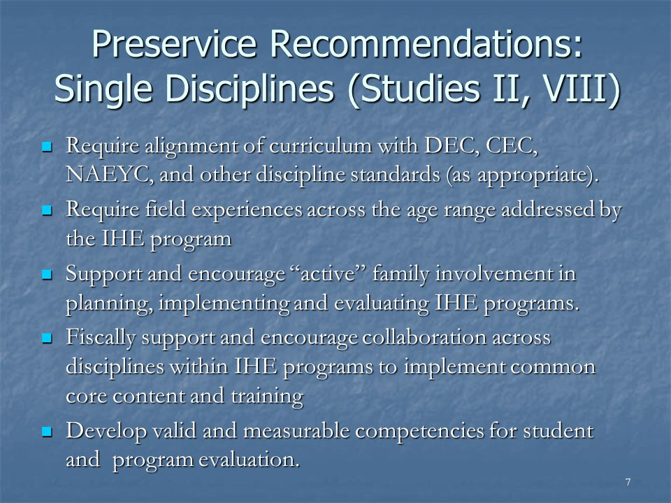 7 Preservice Recommendations: Single Disciplines (Studies II, VIII) Require alignment of curriculum with DEC, CEC, NAEYC, and other discipline standards (as appropriate).