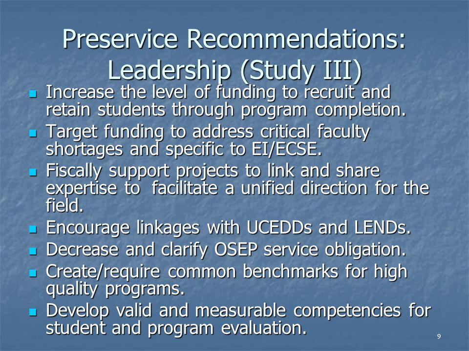 9 Preservice Recommendations: Leadership (Study III) Increase the level of funding to recruit and retain students through program completion. Increase