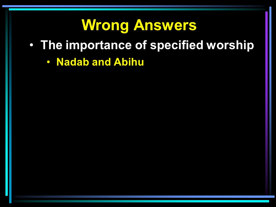 Wrong Answers The importance of specified worship Nadab and Abihu
