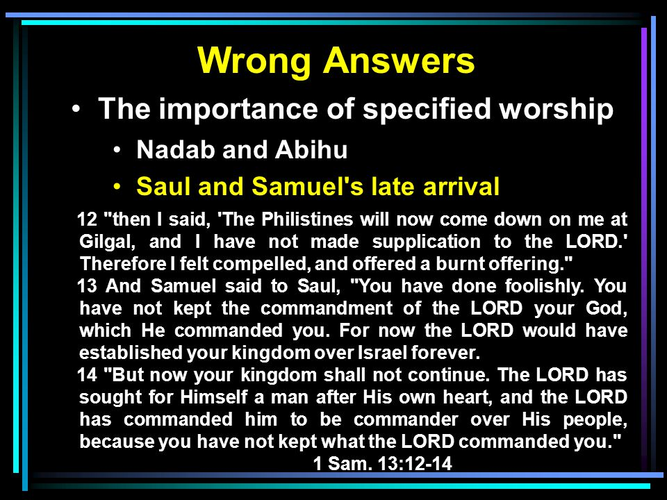 Wrong Answers The importance of specified worship Nadab and Abihu Saul and Samuel's late arrival 12