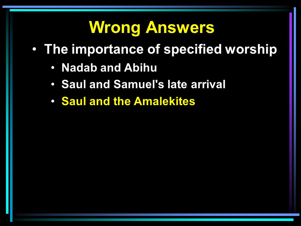 Wrong Answers The importance of specified worship Nadab and Abihu Saul and Samuel's late arrival Saul and the Amalekites