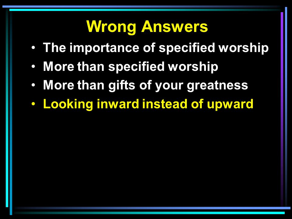Wrong Answers The importance of specified worship More than specified worship More than gifts of your greatness Looking inward instead of upward