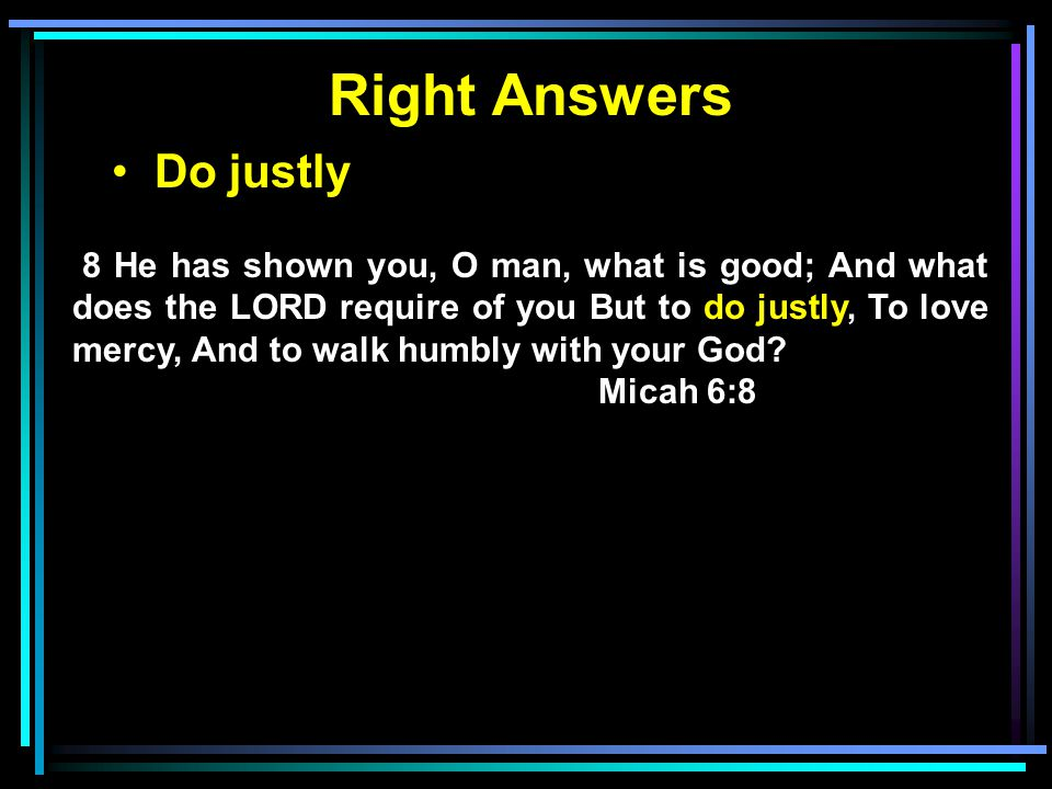 Right Answers Do justly 8 He has shown you, O man, what is good; And what does the LORD require of you But to do justly, To love mercy, And to walk hu