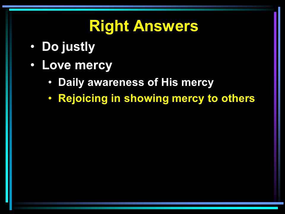 Right Answers Do justly Love mercy Daily awareness of His mercy Rejoicing in showing mercy to others