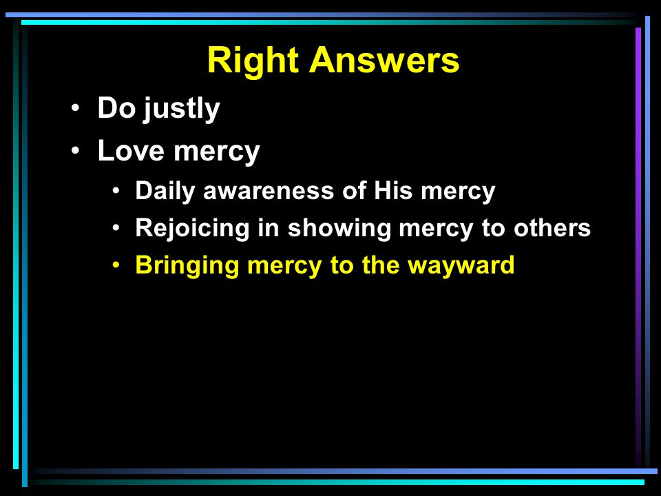 Right Answers Do justly Love mercy Daily awareness of His mercy Rejoicing in showing mercy to others Bringing mercy to the wayward