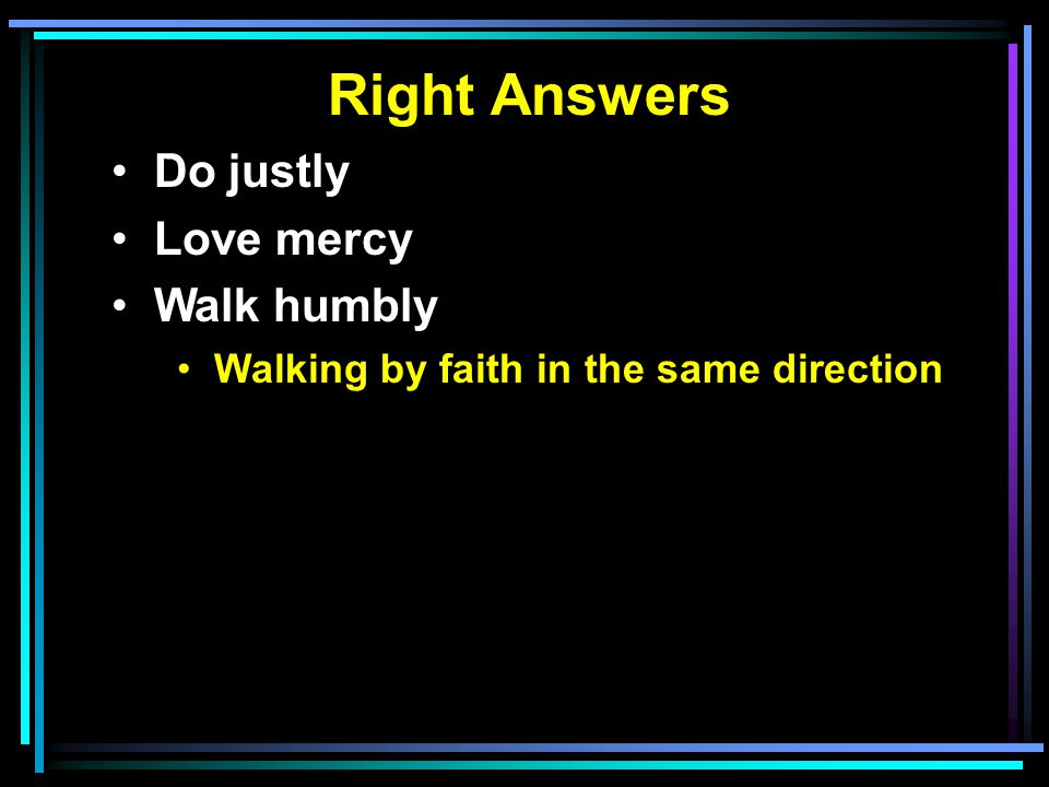 Right Answers Do justly Love mercy Walk humbly Walking by faith in the same direction