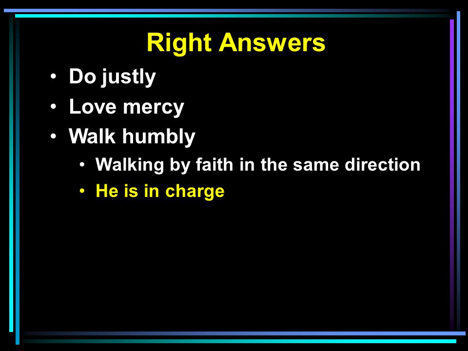 Right Answers Do justly Love mercy Walk humbly Walking by faith in the same direction He is in charge