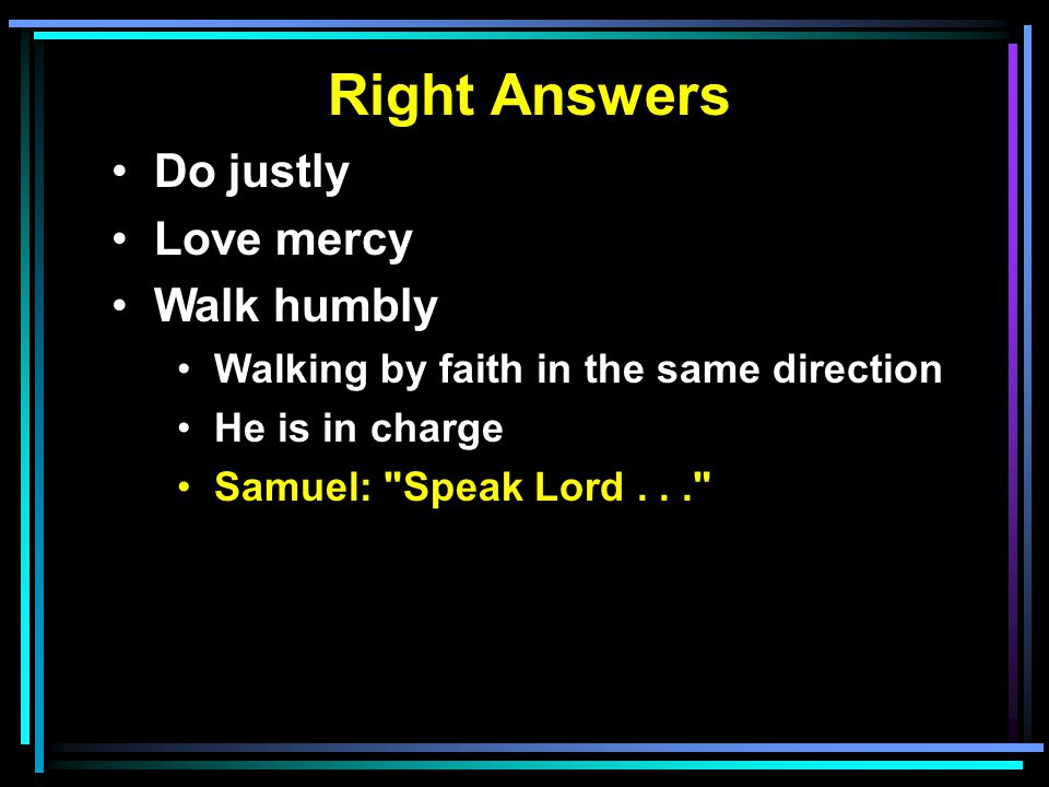 Right Answers Do justly Love mercy Walk humbly Walking by faith in the same direction He is in charge Samuel: