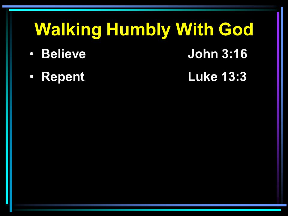 Walking Humbly With God Believe John 3:16 RepentLuke 13:3