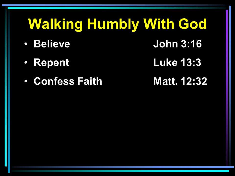 Walking Humbly With God Believe John 3:16 RepentLuke 13:3 Confess FaithMatt. 12:32