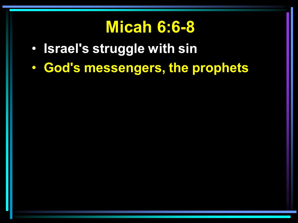 Micah 6:6-8 Israel's struggle with sin God's messengers, the prophets