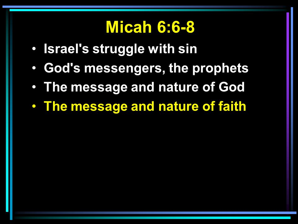 Micah 6:6-8 Israel's struggle with sin God's messengers, the prophets The message and nature of God The message and nature of faith