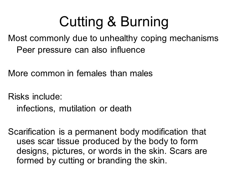 Cutting & Burning Most commonly due to unhealthy coping mechanisms Peer pressure can also influence More common in females than males Risks include: infections, mutilation or death Scarification is a permanent body modification that uses scar tissue produced by the body to form designs, pictures, or words in the skin.