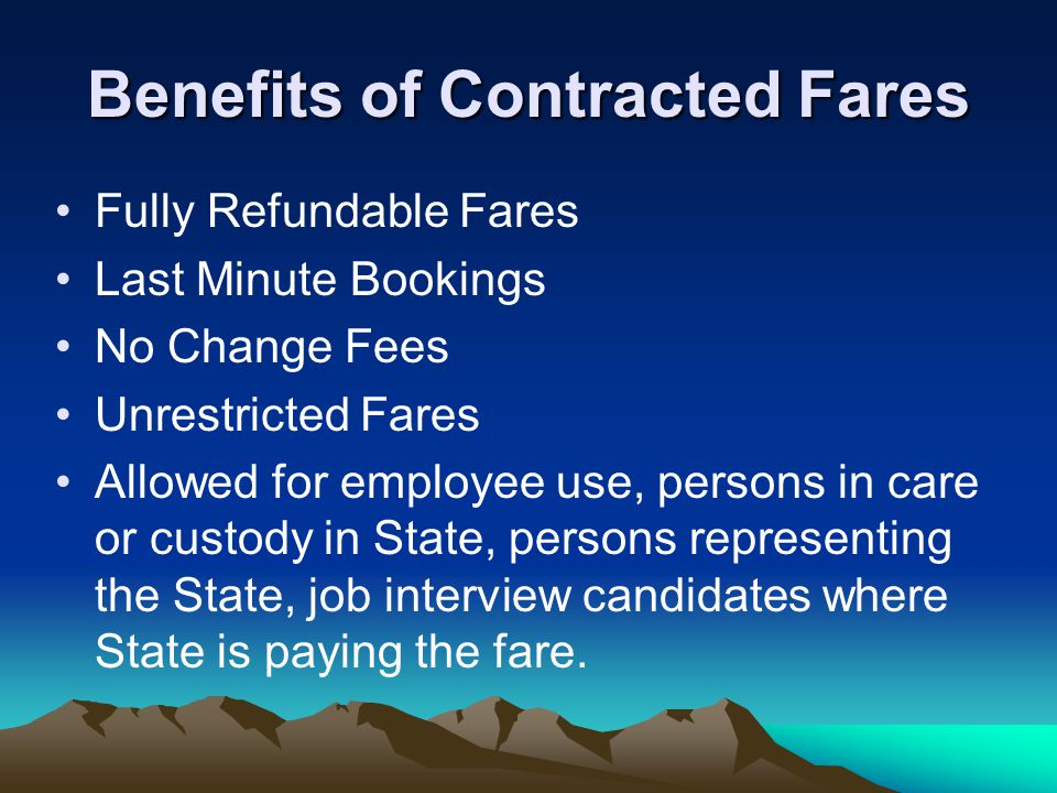 Benefits of Contracted Fares Fully Refundable Fares Last Minute Bookings No Change Fees Unrestricted Fares Allowed for employee use, persons in care or custody in State, persons representing the State, job interview candidates where State is paying the fare.