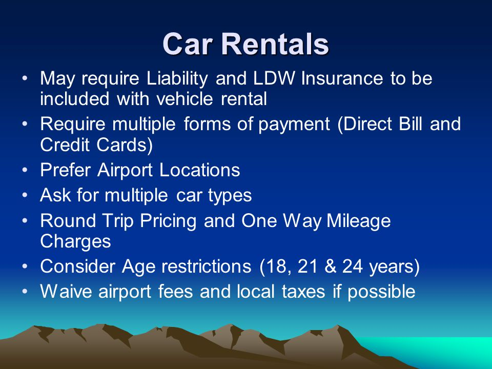 May require Liability and LDW Insurance to be included with vehicle rental Require multiple forms of payment (Direct Bill and Credit Cards) Prefer Airport Locations Ask for multiple car types Round Trip Pricing and One Way Mileage Charges Consider Age restrictions (18, 21 & 24 years) Waive airport fees and local taxes if possible