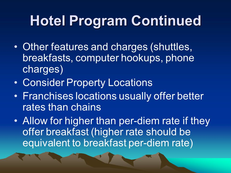 Hotel Program Continued Other features and charges (shuttles, breakfasts, computer hookups, phone charges) Consider Property Locations Franchises locations usually offer better rates than chains Allow for higher than per-diem rate if they offer breakfast (higher rate should be equivalent to breakfast per-diem rate)