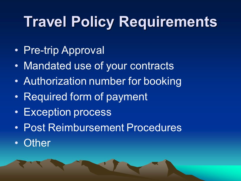 Travel Policy Requirements Pre-trip Approval Mandated use of your contracts Authorization number for booking Required form of payment Exception process Post Reimbursement Procedures Other