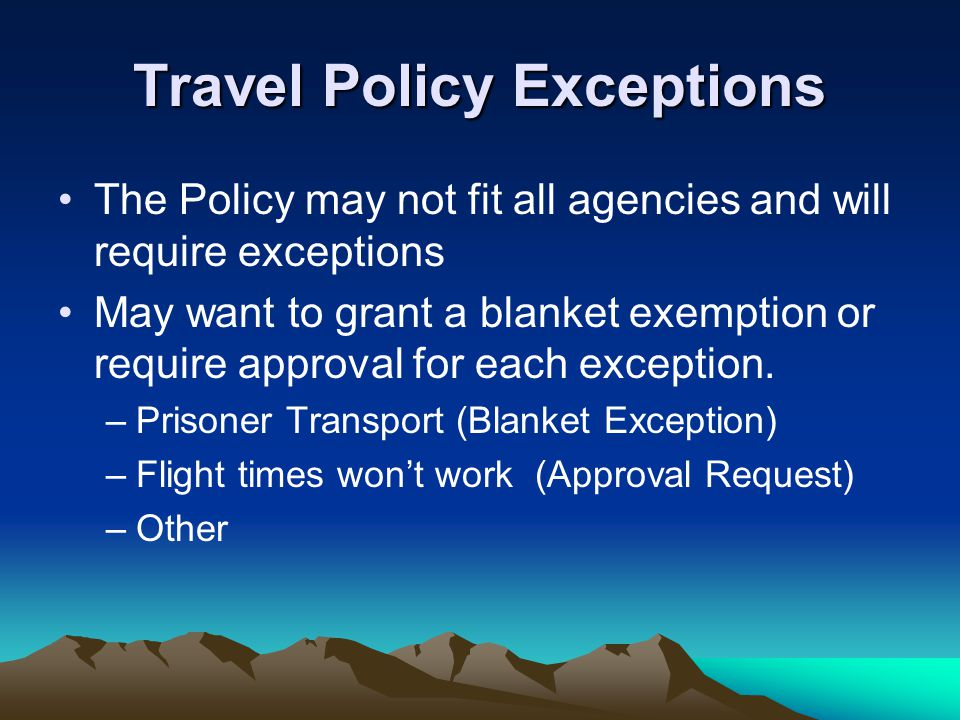 Travel Policy Exceptions The Policy may not fit all agencies and will require exceptions May want to grant a blanket exemption or require approval for each exception.