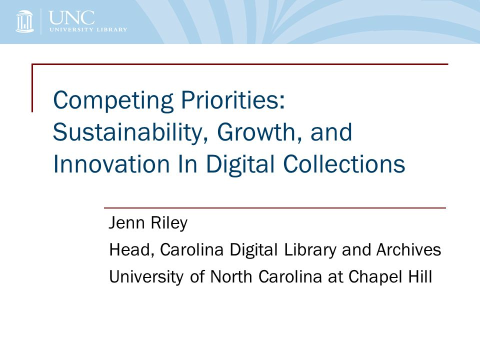Competing Priorities: Sustainability, Growth, and Innovation In Digital Collections Jenn Riley Head, Carolina Digital Library and Archives University of North Carolina at Chapel Hill